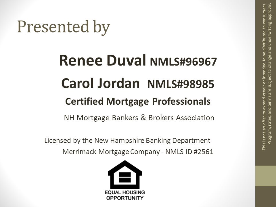 Presented by Renee Duval NMLS#96967 Carol Jordan NMLS#98985 Certified Mortgage Professionals NH Mortgage Bankers & Brokers Association Licensed by the New Hampshire Banking Department Merrimack Mortgage Company - NMLS ID #2561 This is not an offer to extend credit or intended to be distributed to consumers.