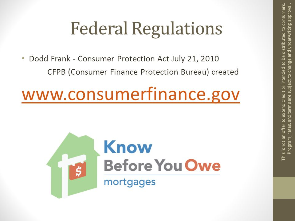 Federal Regulations Dodd Frank - Consumer Protection Act July 21, 2010 CFPB (Consumer Finance Protection Bureau) created www.consumerfinance.gov This is not an offer to extend credit or intended to be distributed to consumers.