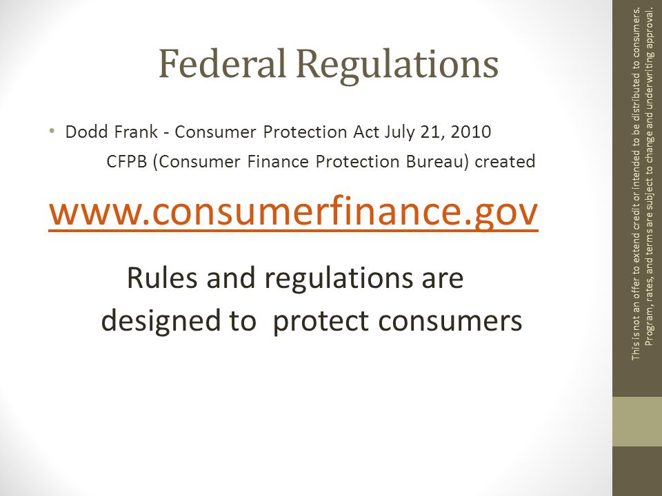 Federal Regulations Dodd Frank - Consumer Protection Act July 21, 2010 CFPB (Consumer Finance Protection Bureau) created www.consumerfinance.gov Rules and regulations are designed to protect consumers This is not an offer to extend credit or intended to be distributed to consumers.