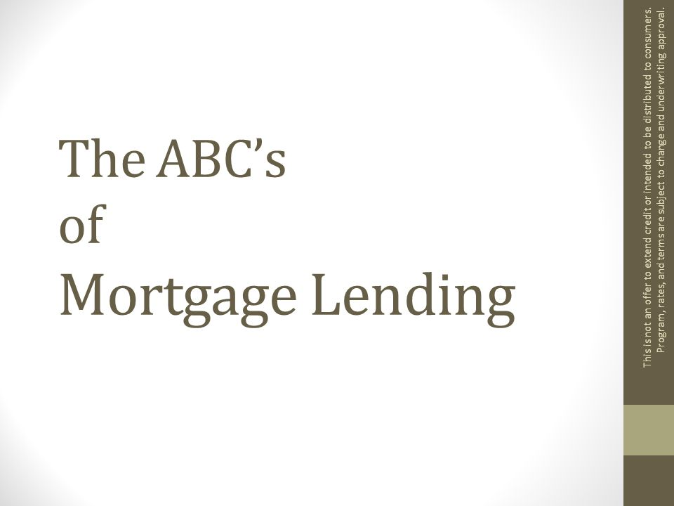 The ABC's of Mortgage Lending This is not an offer to extend credit or intended to be distributed to consumers.