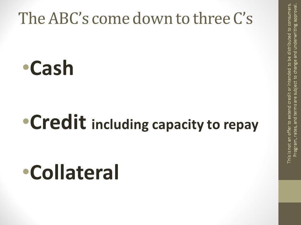 The ABC's come down to three C's Cash Credit including capacity to repay Collateral This is not an offer to extend credit or intended to be distributed to consumers.
