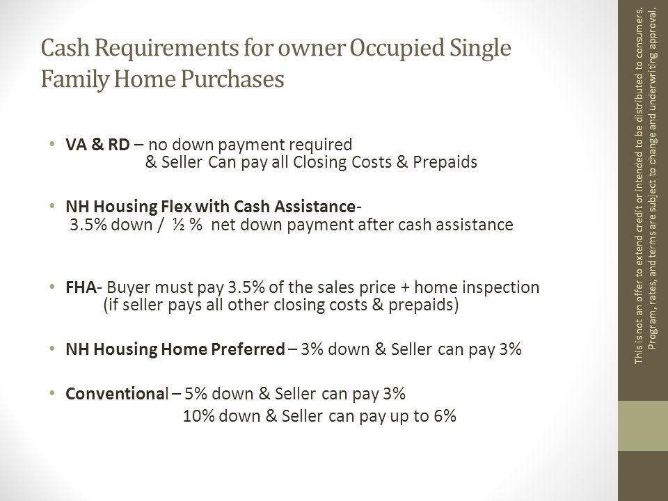 Cash Requirements for owner Occupied Single Family Home Purchases VA & RD – no down payment required & Seller Can pay all Closing Costs & Prepaids NH Housing Flex with Cash Assistance- 3.5% down / ½ % net down payment after cash assistance FHA- Buyer must pay 3.5% of the sales price + home inspection (if seller pays all other closing costs & prepaids) NH Housing Home Preferred – 3% down & Seller can pay 3% Conventional – 5% down & Seller can pay 3% 10% down & Seller can pay up to 6% This is not an offer to extend credit or intended to be distributed to consumers.