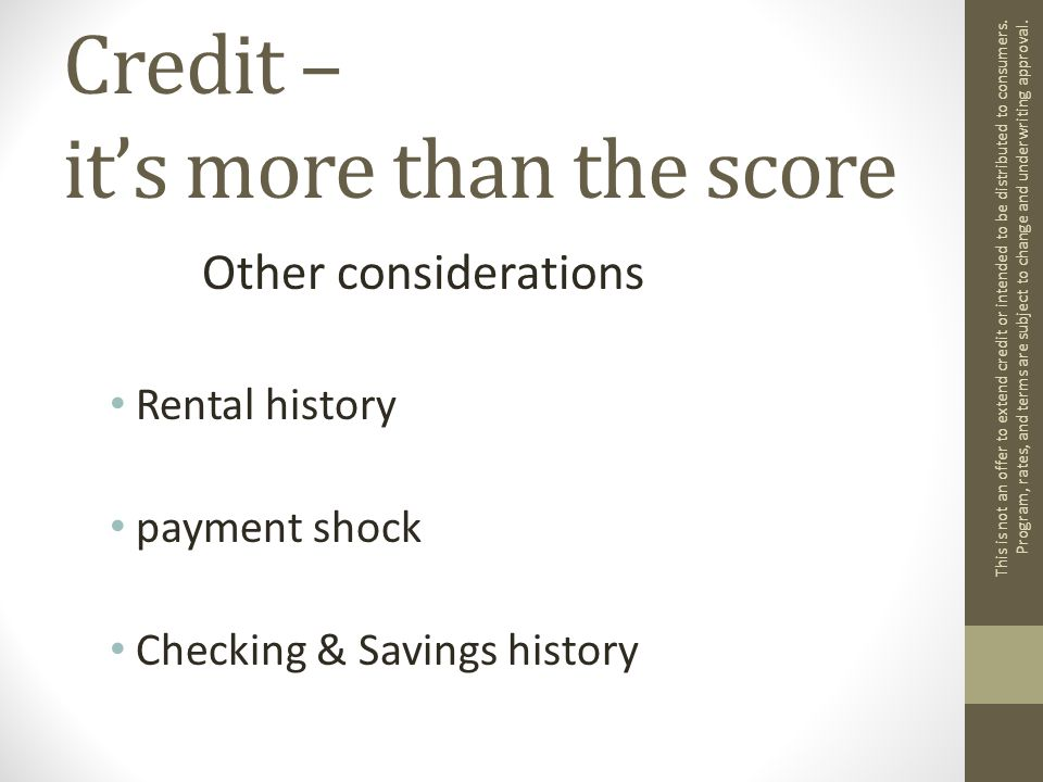 Credit – it's more than the score Other considerations Rental history payment shock Checking & Savings history This is not an offer to extend credit or intended to be distributed to consumers.