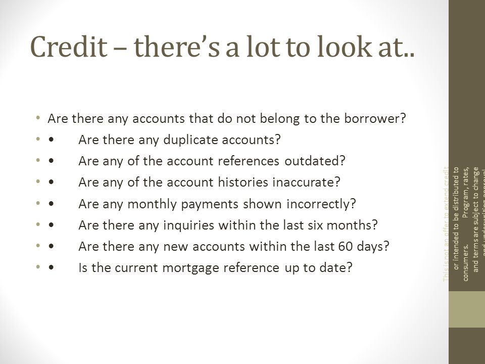 Credit – there's a lot to look at.. Are there any accounts that do not belong to the borrower.