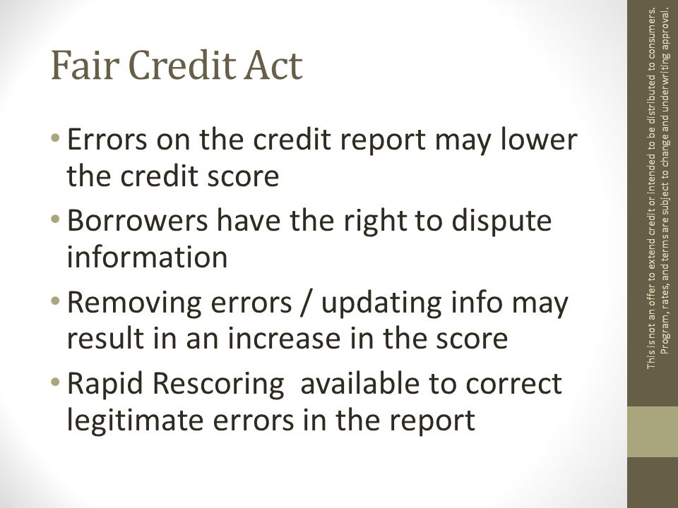 Fair Credit Act Errors on the credit report may lower the credit score Borrowers have the right to dispute information Removing errors / updating info may result in an increase in the score Rapid Rescoring available to correct legitimate errors in the report This is not an offer to extend credit or intended to be distributed to consumers.