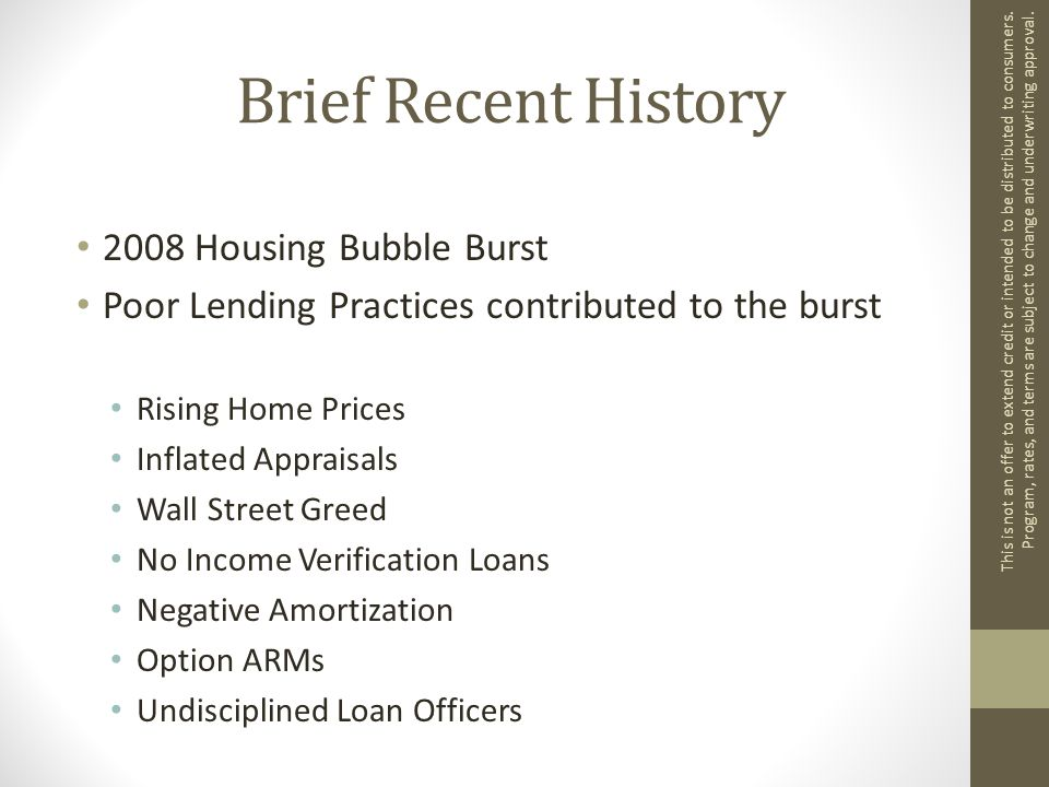 Brief Recent History 2008 Housing Bubble Burst Poor Lending Practices contributed to the burst Rising Home Prices Inflated Appraisals Wall Street Greed No Income Verification Loans Negative Amortization Option ARMs Undisciplined Loan Officers This is not an offer to extend credit or intended to be distributed to consumers.