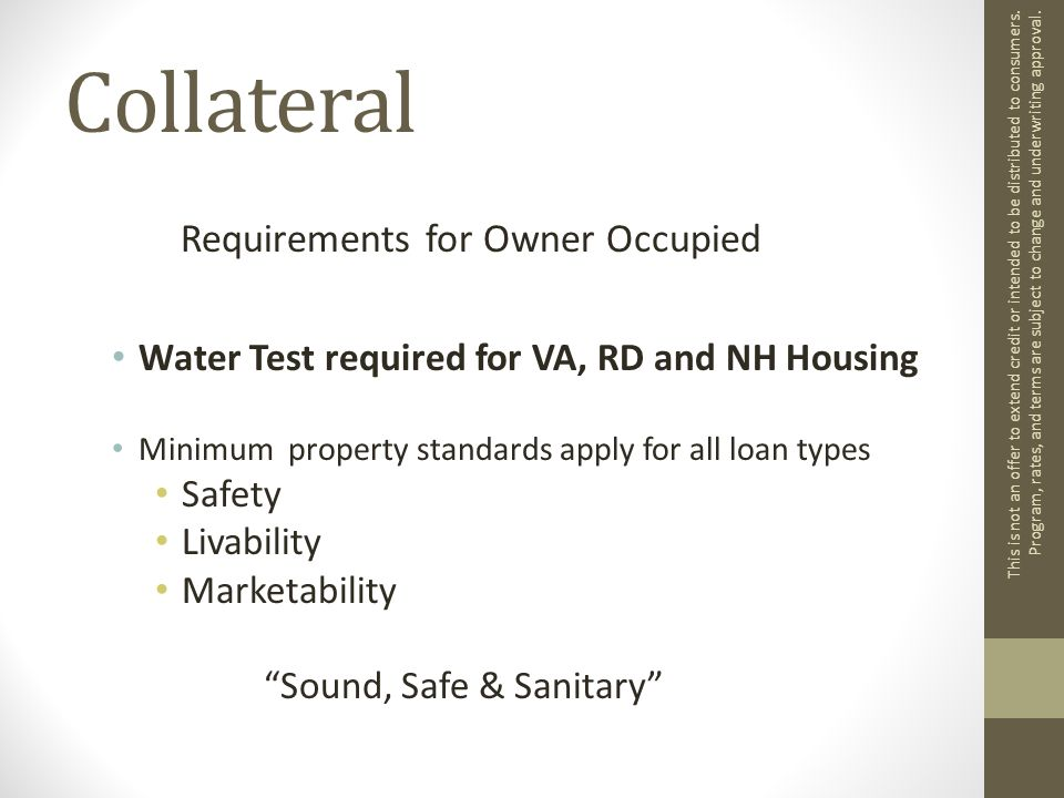Collateral Requirements for Owner Occupied Water Test required for VA, RD and NH Housing Minimum property standards apply for all loan types Safety Livability Marketability Sound, Safe & Sanitary This is not an offer to extend credit or intended to be distributed to consumers.
