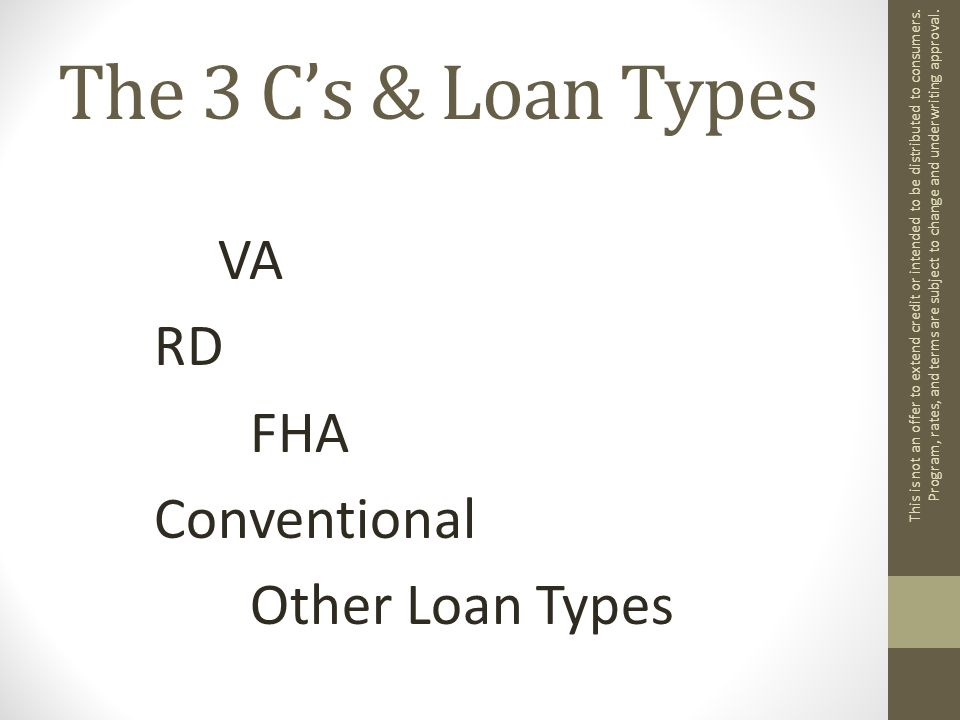 The 3 C's & Loan Types VA RD FHA Conventional Other Loan Types This is not an offer to extend credit or intended to be distributed to consumers.