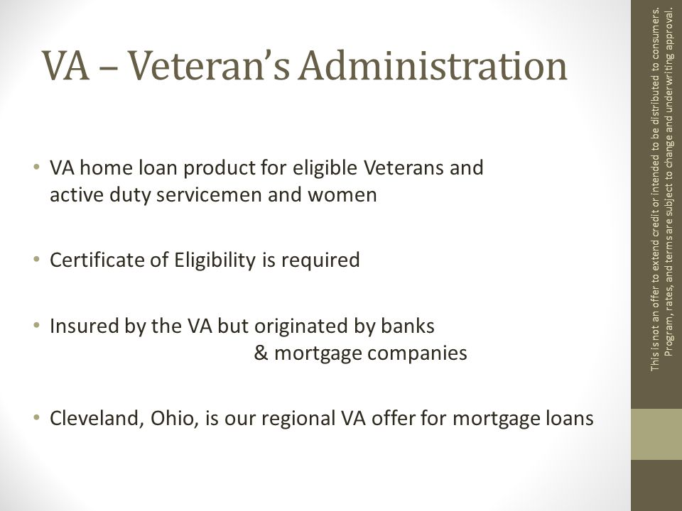 VA – Veteran's Administration VA home loan product for eligible Veterans and active duty servicemen and women Certificate of Eligibility is required Insured by the VA but originated by banks & mortgage companies Cleveland, Ohio, is our regional VA offer for mortgage loans This is not an offer to extend credit or intended to be distributed to consumers.
