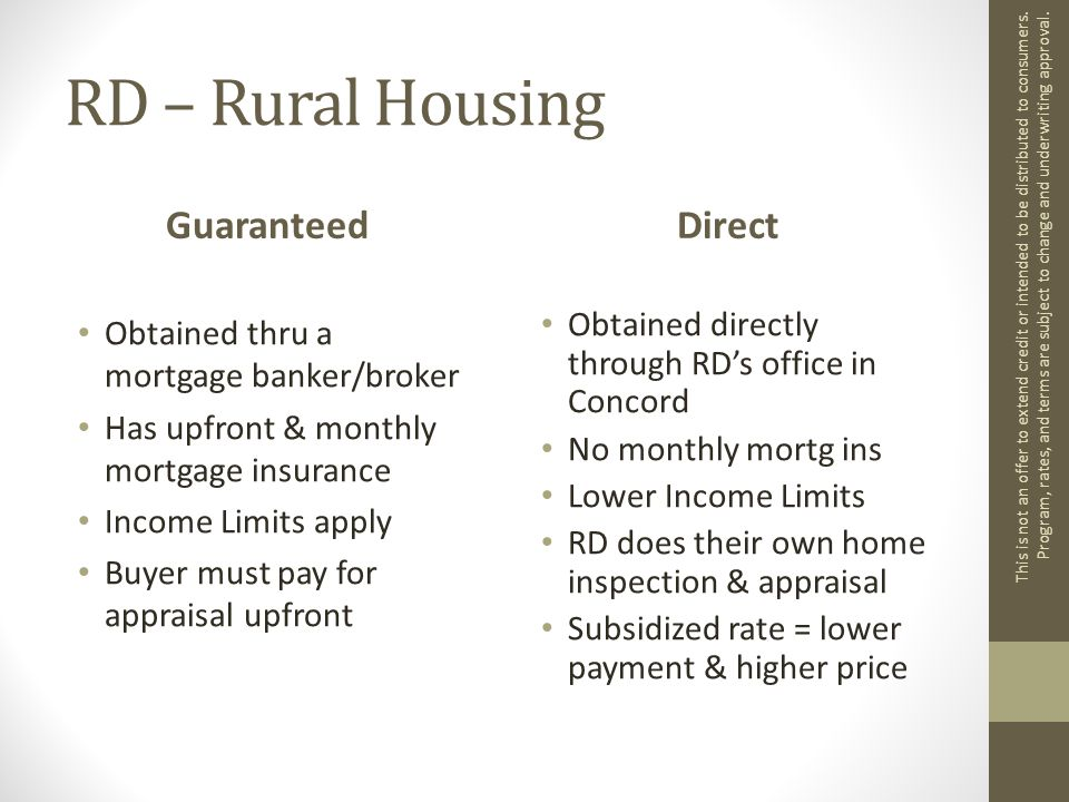 RD – Rural Housing Guaranteed Obtained thru a mortgage banker/broker Has upfront & monthly mortgage insurance Income Limits apply Buyer must pay for appraisal upfront Direct Obtained directly through RD's office in Concord No monthly mortg ins Lower Income Limits RD does their own home inspection & appraisal Subsidized rate = lower payment & higher price This is not an offer to extend credit or intended to be distributed to consumers.
