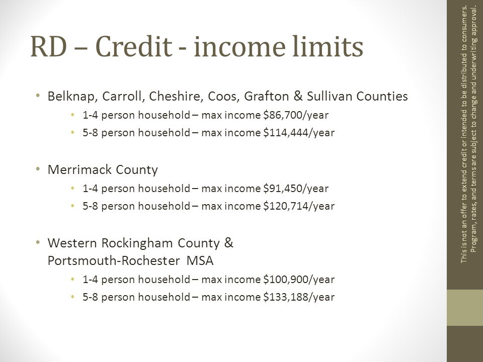 RD – Credit - income limits Belknap, Carroll, Cheshire, Coos, Grafton & Sullivan Counties 1-4 person household – max income $86,700/year 5-8 person household – max income $114,444/year Merrimack County 1-4 person household – max income $91,450/year 5-8 person household – max income $120,714/year Western Rockingham County & Portsmouth-Rochester MSA 1-4 person household – max income $100,900/year 5-8 person household – max income $133,188/year This is not an offer to extend credit or intended to be distributed to consumers.
