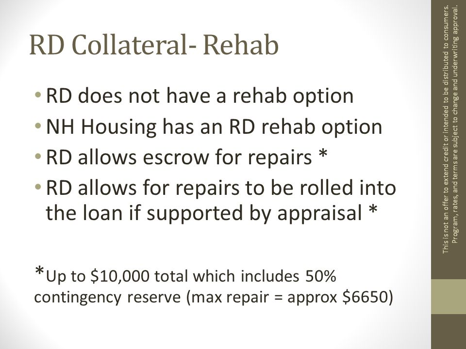 RD Collateral- Rehab RD does not have a rehab option NH Housing has an RD rehab option RD allows escrow for repairs * RD allows for repairs to be rolled into the loan if supported by appraisal * * Up to $10,000 total which includes 50% contingency reserve (max repair = approx $6650) This is not an offer to extend credit or intended to be distributed to consumers.