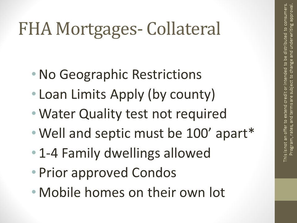 FHA Mortgages- Collateral No Geographic Restrictions Loan Limits Apply (by county) Water Quality test not required Well and septic must be 100' apart* 1-4 Family dwellings allowed Prior approved Condos Mobile homes on their own lot This is not an offer to extend credit or intended to be distributed to consumers.