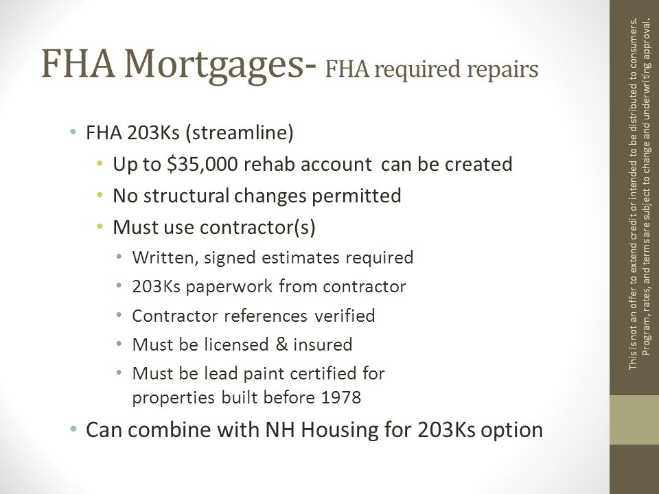 FHA Mortgages- FHA required repairs FHA 203Ks (streamline) Up to $35,000 rehab account can be created No structural changes permitted Must use contractor(s) Written, signed estimates required 203Ks paperwork from contractor Contractor references verified Must be licensed & insured Must be lead paint certified for properties built before 1978 Can combine with NH Housing for 203Ks option This is not an offer to extend credit or intended to be distributed to consumers.