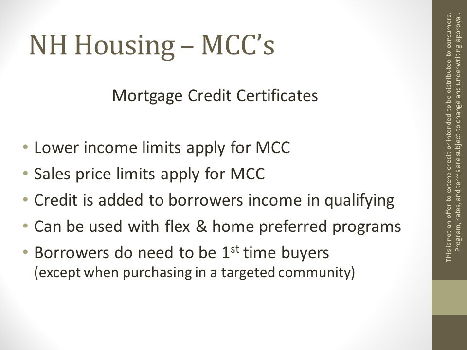 NH Housing – MCC's Mortgage Credit Certificates Lower income limits apply for MCC Sales price limits apply for MCC Credit is added to borrowers income in qualifying Can be used with flex & home preferred programs Borrowers do need to be 1 st time buyers (except when purchasing in a targeted community) This is not an offer to extend credit or intended to be distributed to consumers.