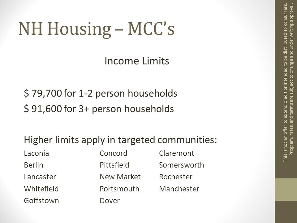 NH Housing – MCC's Income Limits $ 79,700 for 1-2 person households $ 91,600 for 3+ person households Higher limits apply in targeted communities: Laconia ConcordClaremont Berlin PittsfieldSomersworth Lancaster New MarketRochester WhitefieldPortsmouthManchester GoffstownDover This is not an offer to extend credit or intended to be distributed to consumers.