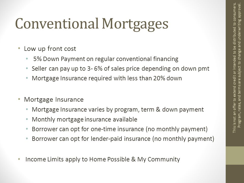 Conventional Mortgages Low up front cost 5% Down Payment on regular conventional financing Seller can pay up to 3- 6% of sales price depending on down pmt Mortgage Insurance required with less than 20% down Mortgage Insurance Mortgage Insurance varies by program, term & down payment Monthly mortgage insurance available Borrower can opt for one-time insurance (no monthly payment) Borrower can opt for lender-paid insurance (no monthly payment) Income Limits apply to Home Possible & My Community This is not an offer to extend credit or intended to be distributed to consumers.