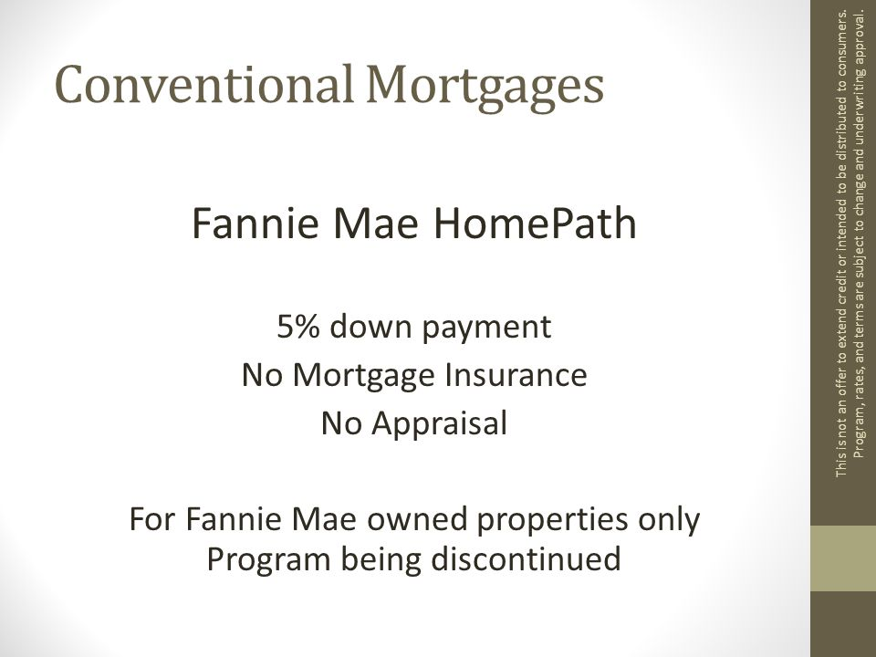 Conventional Mortgages Fannie Mae HomePath 5% down payment No Mortgage Insurance No Appraisal For Fannie Mae owned properties only Program being discontinued This is not an offer to extend credit or intended to be distributed to consumers.