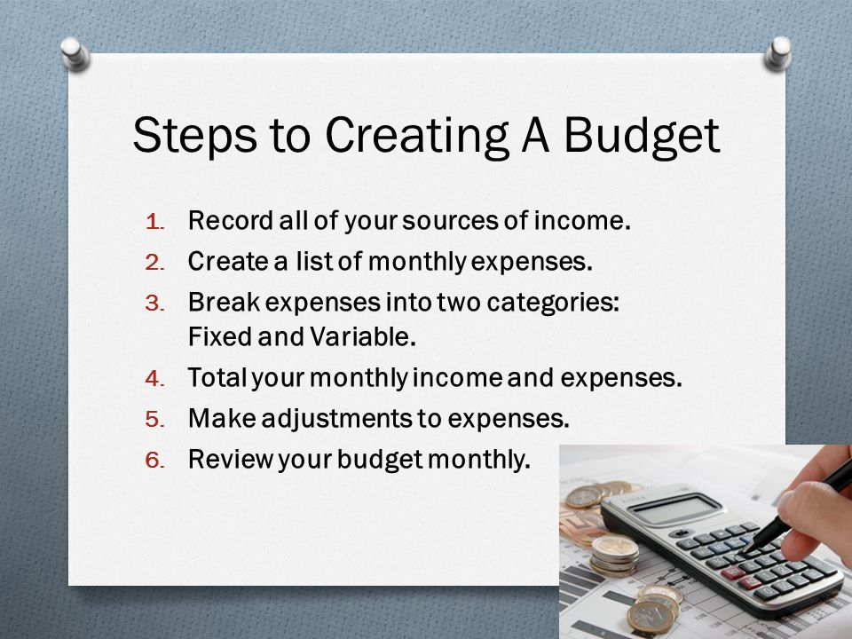 Steps to Creating A Budget 1. Record all of your sources of income.