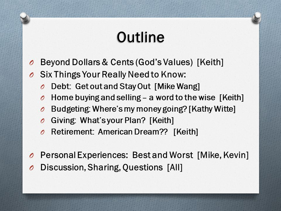 Outline O Beyond Dollars & Cents (God's Values) [Keith] O Six Things Your Really Need to Know: O Debt: Get out and Stay Out [Mike Wang] O Home buying and selling – a word to the wise [Keith] O Budgeting: Where's my money going.