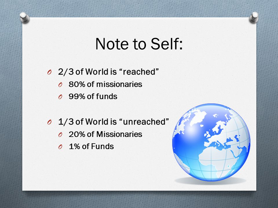 Note to Self: O 2/3 of World is reached O 80% of missionaries O 99% of funds O 1/3 of World is unreached O 20% of Missionaries O 1% of Funds