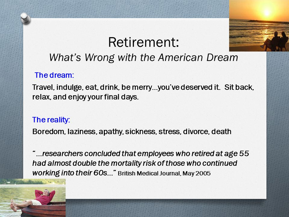 Retirement: What's Wrong with the American Dream The dream: Travel, indulge, eat, drink, be merry…you've deserved it.