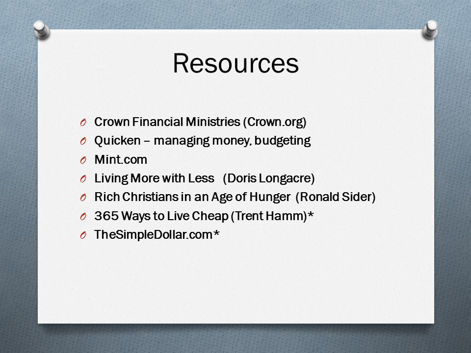 Resources O Crown Financial Ministries (Crown.org) O Quicken – managing money, budgeting O Mint.com O Living More with Less (Doris Longacre) O Rich Christians in an Age of Hunger (Ronald Sider) O 365 Ways to Live Cheap (Trent Hamm)* O TheSimpleDollar.com*