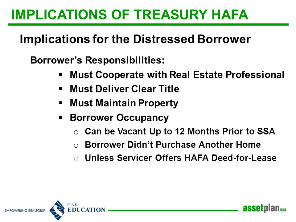 IMPLICATIONS OF TREASURY HAFA Implications for the Distressed Borrower Borrower's Responsibilities:  Must Cooperate with Real Estate Professional  Must Deliver Clear Title  Must Maintain Property  Borrower Occupancy o Can be Vacant Up to 12 Months Prior to SSA o Borrower Didn't Purchase Another Home o Unless Servicer Offers HAFA Deed-for-Lease