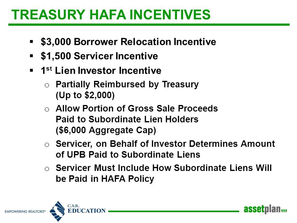 TREASURY HAFA INCENTIVES  $3,000 Borrower Relocation Incentive  $1,500 Servicer Incentive  1 st Lien Investor Incentive o Partially Reimbursed by Treasury (Up to $2,000) o Allow Portion of Gross Sale Proceeds Paid to Subordinate Lien Holders ($6,000 Aggregate Cap) o Servicer, on Behalf of Investor Determines Amount of UPB Paid to Subordinate Liens o Servicer Must Include How Subordinate Liens Will be Paid in HAFA Policy