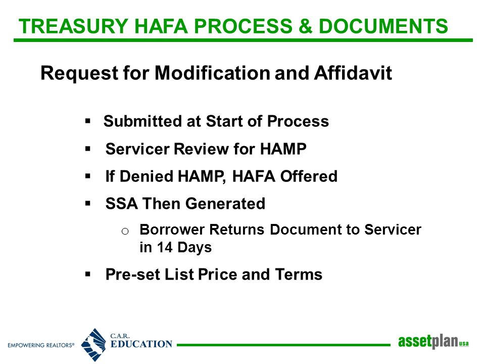 TREASURY HAFA PROCESS & DOCUMENTS Request for Modification and Affidavit  Submitted at Start of Process  Servicer Review for HAMP  If Denied HAMP, HAFA Offered  SSA Then Generated o Borrower Returns Document to Servicer in 14 Days  Pre-set List Price and Terms