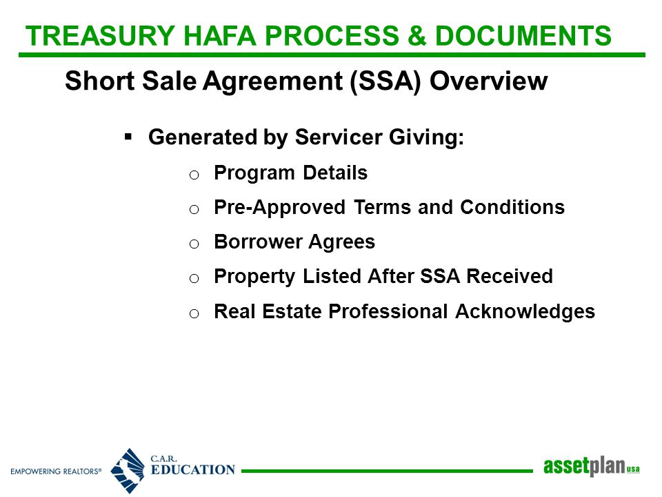 TREASURY HAFA PROCESS & DOCUMENTS Short Sale Agreement (SSA) Overview  Generated by Servicer Giving: o Program Details o Pre-Approved Terms and Conditions o Borrower Agrees o Property Listed After SSA Received o Real Estate Professional Acknowledges