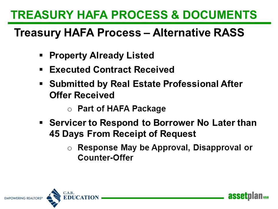 TREASURY HAFA PROCESS & DOCUMENTS Treasury HAFA Process – Alternative RASS  Property Already Listed  Executed Contract Received  Submitted by Real Estate Professional After Offer Received o Part of HAFA Package  Servicer to Respond to Borrower No Later than 45 Days From Receipt of Request o Response May be Approval, Disapproval or Counter-Offer