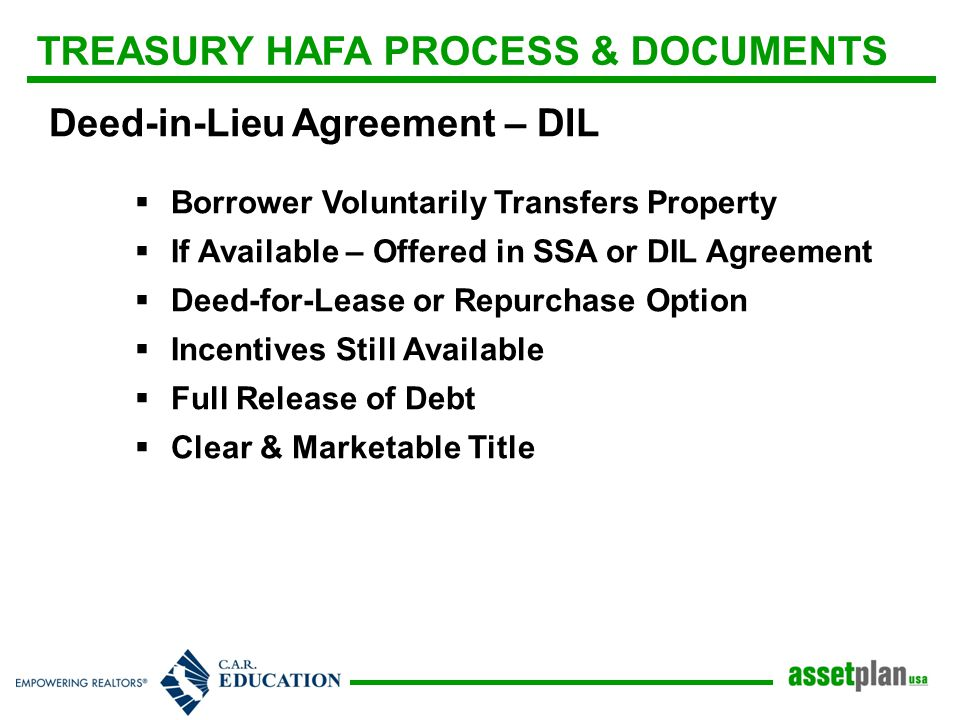 TREASURY HAFA PROCESS & DOCUMENTS Deed-in-Lieu Agreement – DIL  Borrower Voluntarily Transfers Property  If Available – Offered in SSA or DIL Agreement  Deed-for-Lease or Repurchase Option  Incentives Still Available  Full Release of Debt  Clear & Marketable Title