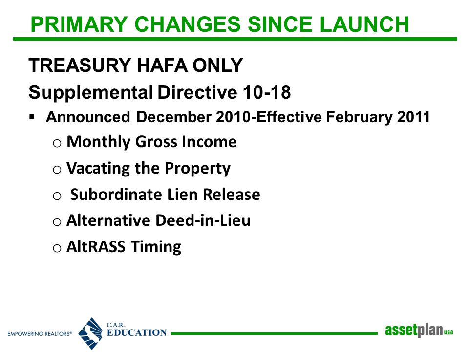 PRIMARY CHANGES SINCE LAUNCH TREASURY HAFA ONLY Supplemental Directive 10-18  Announced December 2010-Effective February 2011 o Monthly Gross Income o Vacating the Property o Subordinate Lien Release o Alternative Deed-in-Lieu o AltRASS Timing