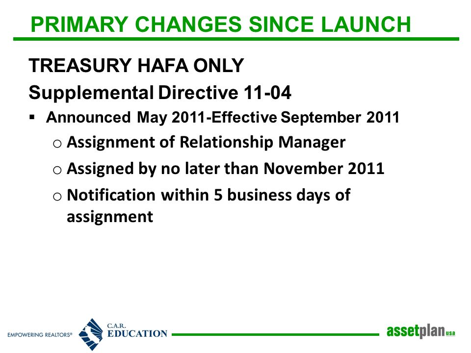 PRIMARY CHANGES SINCE LAUNCH TREASURY HAFA ONLY Supplemental Directive 11-04  Announced May 2011-Effective September 2011 o Assignment of Relationship Manager o Assigned by no later than November 2011 o Notification within 5 business days of assignment
