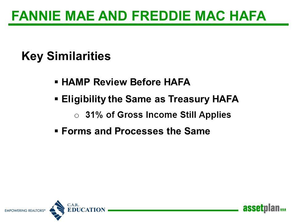 FANNIE MAE AND FREDDIE MAC HAFA Key Similarities  HAMP Review Before HAFA  Eligibility the Same as Treasury HAFA o 31% of Gross Income Still Applies  Forms and Processes the Same