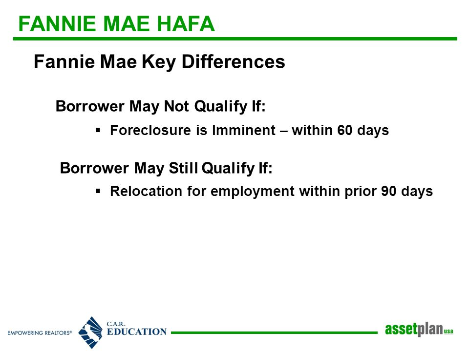 FANNIE MAE HAFA Fannie Mae Key Differences Borrower May Not Qualify If:  Foreclosure is Imminent – within 60 days Borrower May Still Qualify If:  Relocation for employment within prior 90 days