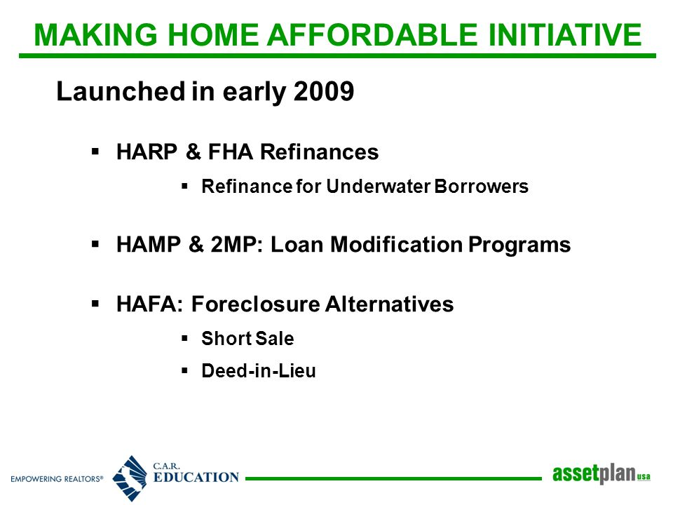 MAKING HOME AFFORDABLE INITIATIVE Launched in early 2009  HARP & FHA Refinances  Refinance for Underwater Borrowers  HAMP & 2MP: Loan Modification Programs  HAFA: Foreclosure Alternatives  Short Sale  Deed-in-Lieu