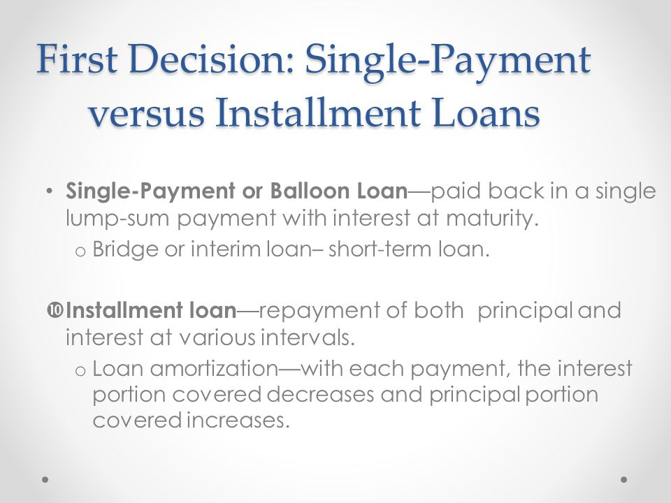 First Decision: Single-Payment versus Installment Loans Single-Payment or Balloon Loan —paid back in a single lump-sum payment with interest at maturity.