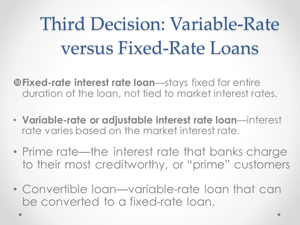 Third Decision: Variable-Rate versus Fixed-Rate Loans  Fixed-rate interest rate loan —stays fixed for entire duration of the loan, not tied to market interest rates.