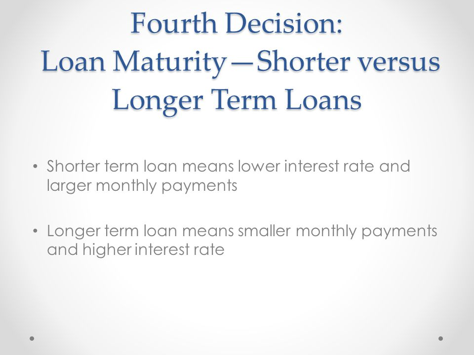 Fourth Decision: Loan Maturity—Shorter versus Longer Term Loans Shorter term loan means lower interest rate and larger monthly payments Longer term loan means smaller monthly payments and higher interest rate