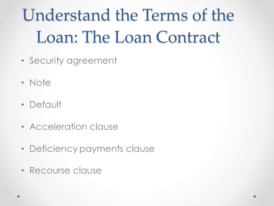Understand the Terms of the Loan: The Loan Contract Security agreement Note Default Acceleration clause Deficiency payments clause Recourse clause