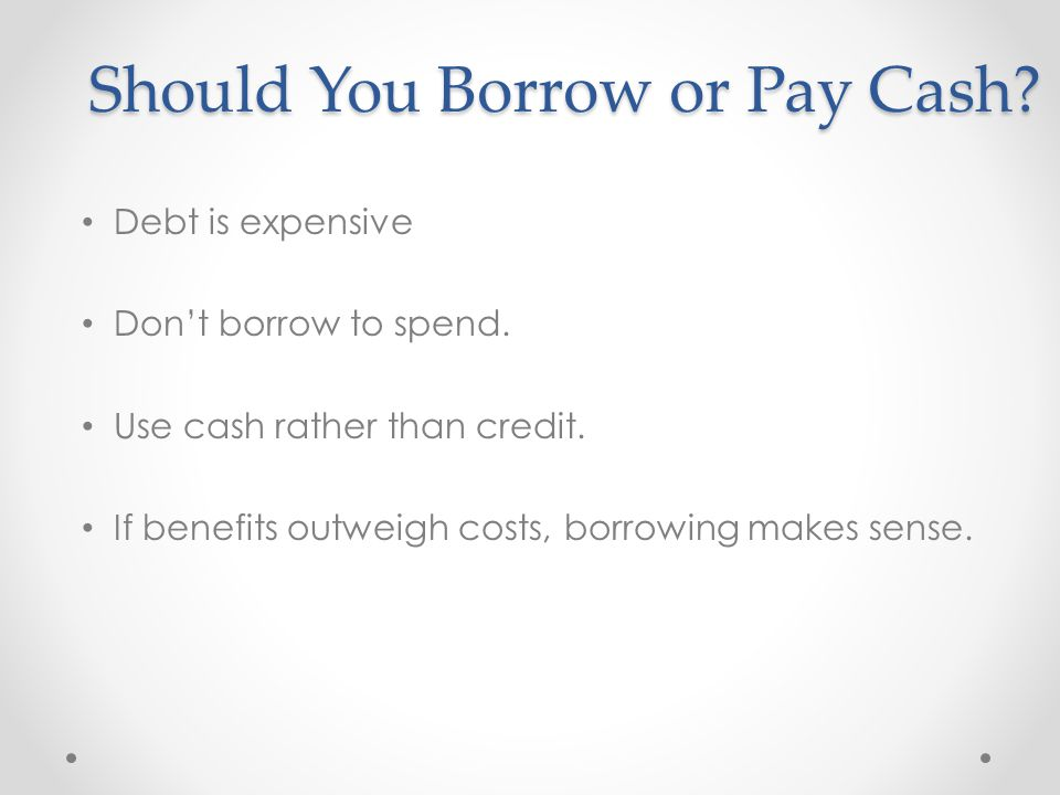 Should You Borrow or Pay Cash.Debt is expensive Don't borrow to spend.