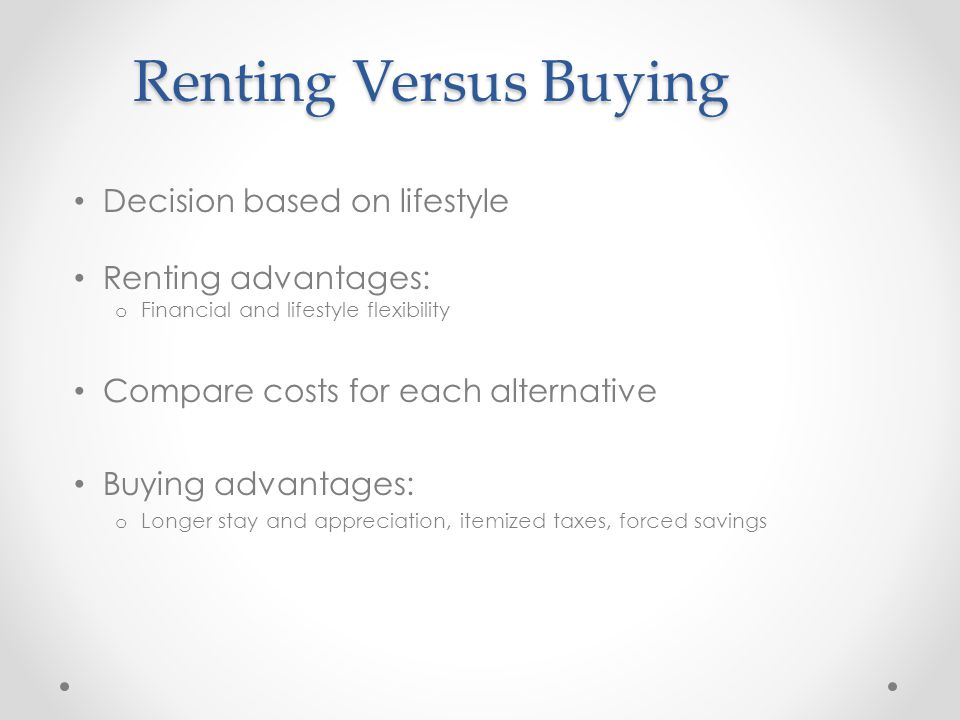 Renting Versus Buying Decision based on lifestyle Renting advantages: o Financial and lifestyle flexibility Compare costs for each alternative Buying advantages: o Longer stay and appreciation, itemized taxes, forced savings