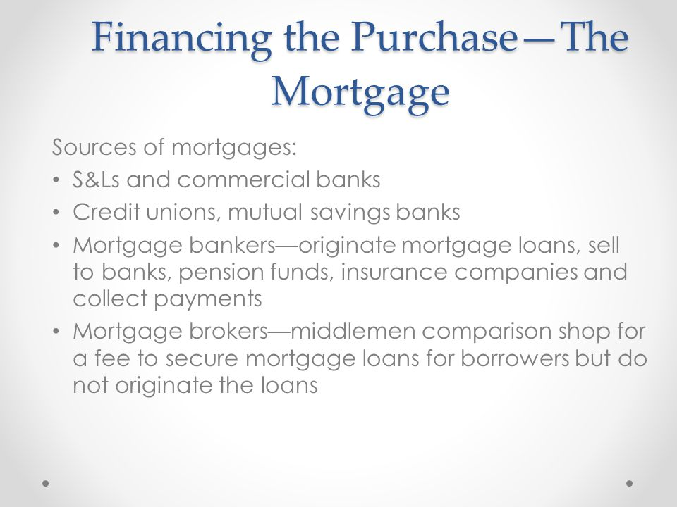 Financing the Purchase—The Mortgage Sources of mortgages: S&Ls and commercial banks Credit unions, mutual savings banks Mortgage bankers—originate mortgage loans, sell to banks, pension funds, insurance companies and collect payments Mortgage brokers—middlemen comparison shop for a fee to secure mortgage loans for borrowers but do not originate the loans