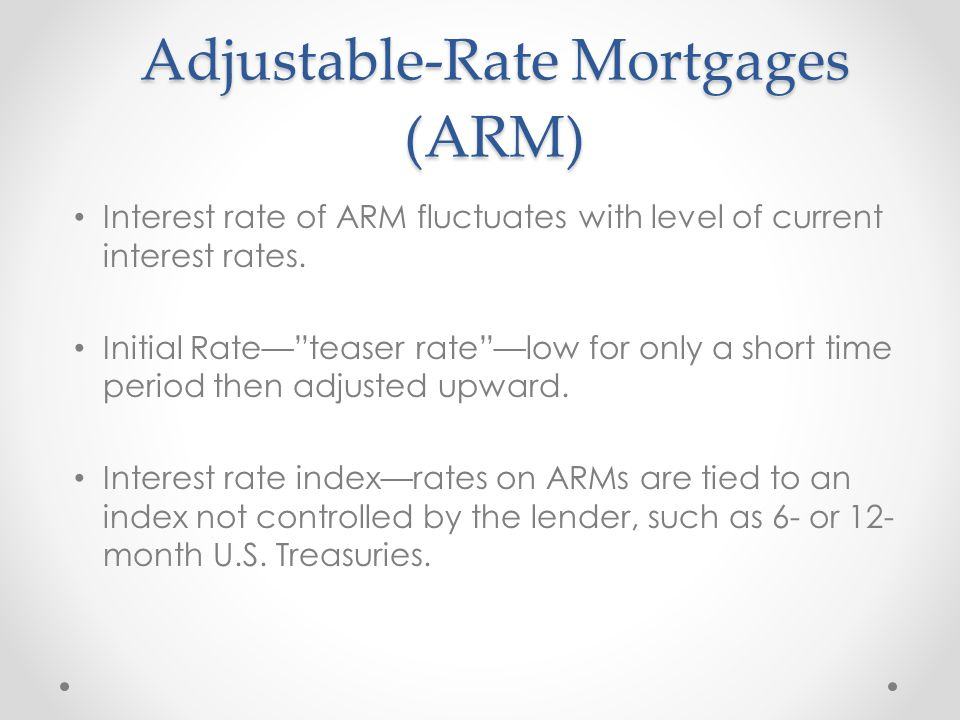 Adjustable-Rate Mortgages (ARM) Interest rate of ARM fluctuates with level of current interest rates.