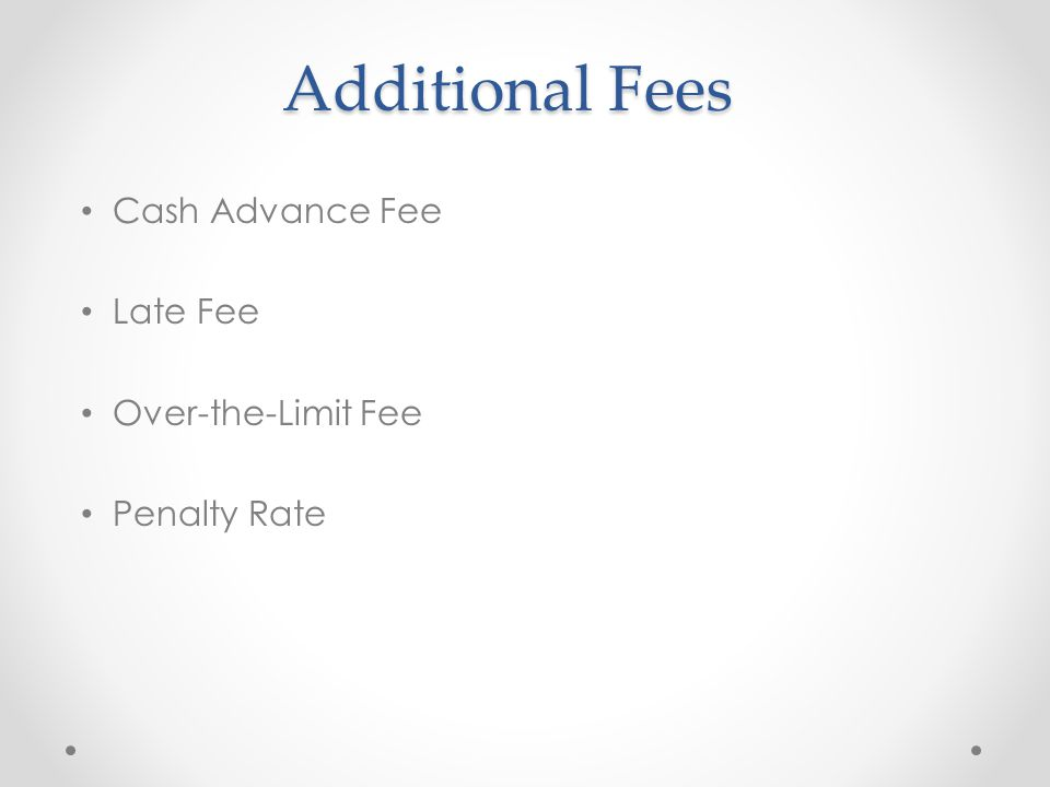 Additional Fees Cash Advance Fee Late Fee Over-the-Limit Fee Penalty Rate