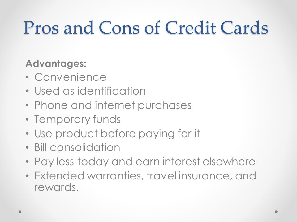 Pros and Cons of Credit Cards Advantages: Convenience Used as identification Phone and internet purchases Temporary funds Use product before paying for it Bill consolidation Pay less today and earn interest elsewhere Extended warranties, travel insurance, and rewards.