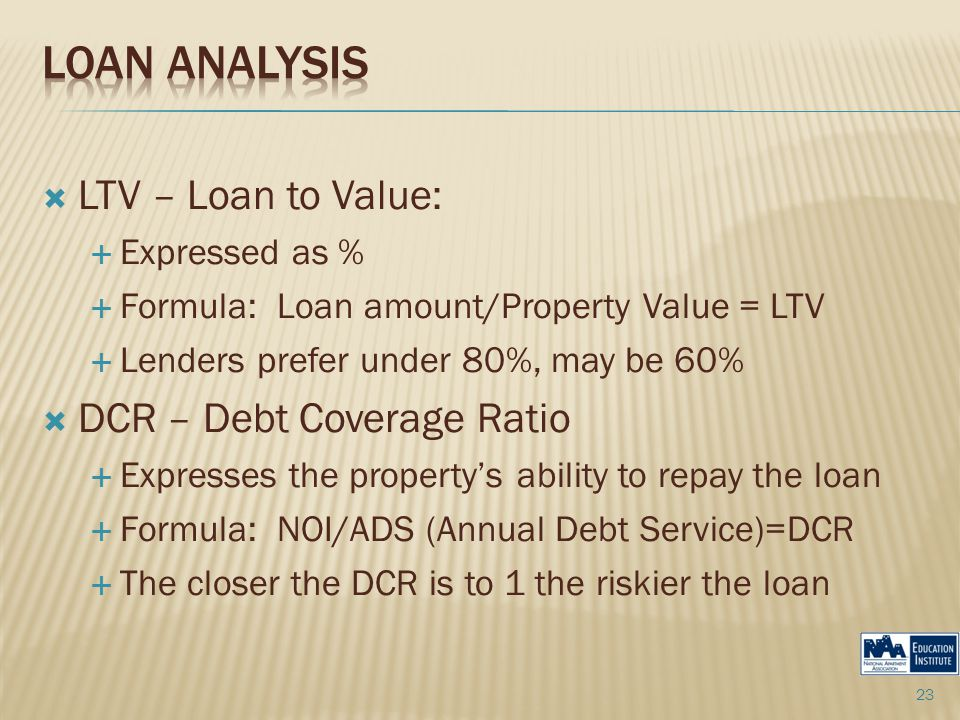  LTV – Loan to Value:  Expressed as %  Formula: Loan amount/Property Value = LTV  Lenders prefer under 80%, may be 60%  DCR – Debt Coverage Ratio  Expresses the property's ability to repay the loan  Formula: NOI/ADS (Annual Debt Service)=DCR  The closer the DCR is to 1 the riskier the loan 23