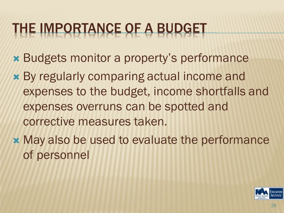  Budgets monitor a property's performance  By regularly comparing actual income and expenses to the budget, income shortfalls and expenses overruns can be spotted and corrective measures taken.